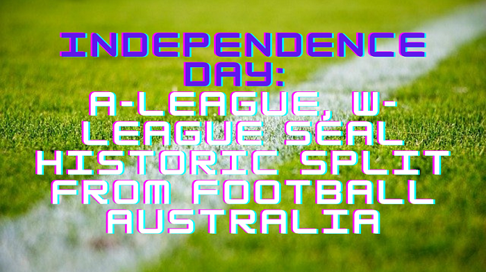 Independence day: A-League, W-League seal historic split from Football Australia